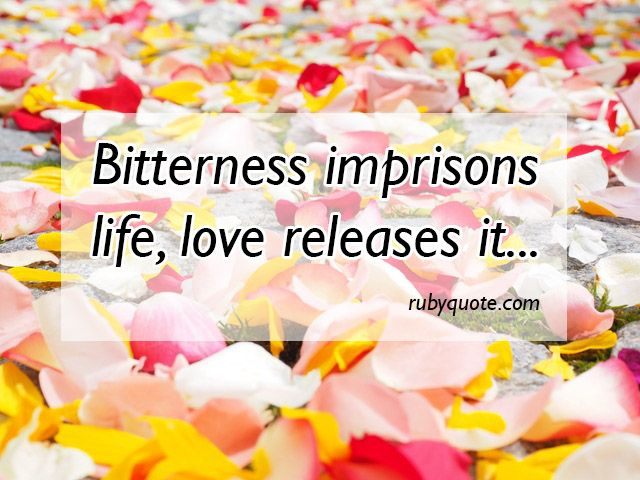 Bitterness imprisons life; love releases it.