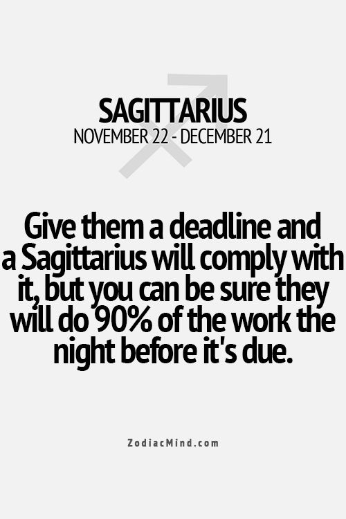 Give them a deadline and a Sagittarius will comply with it, but you can be sure they will do 90% of the work the night before it's due.