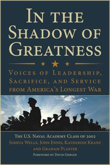 "www.shadowofgreatness.com    ""This is a must read for all Americans - an up close and personal account of duty and sacrifice by graduates of the U.S. Naval Academy in Iraq and Afghanistan. You'll stand a little straighter when you mingle with these remarkable fellow citizens.""    Tom Brokaw  Author of The Greatest GenerationWorth Reading, Longest Wars, Book Worth, Leadership, 2002, Academy Class, Naval Academy, America Longest, Shadows"