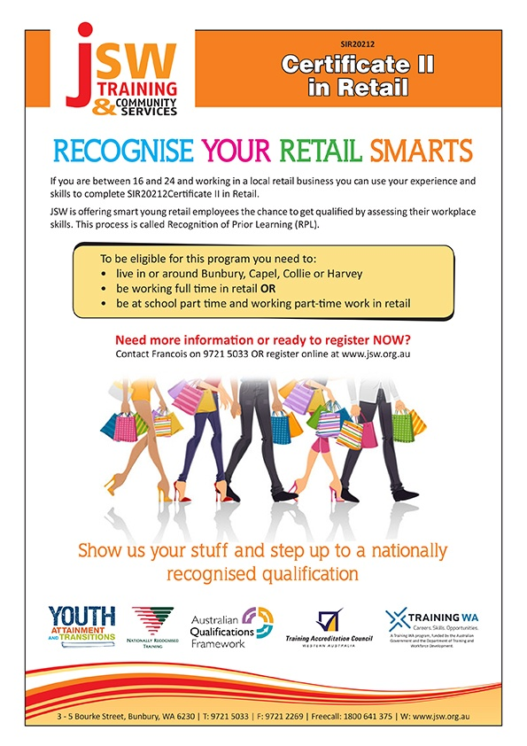 Recognise Your Retail Smarts  If you are between 16 and 24 and working in a local retail business you can use your experience and skills to complete SIR20212 Certificate II in Retail.  JSW is offering smart young retail employees the chance to get qualified by assessing their workplace skills. This process is called Recognition of Prior Learning (RPL).