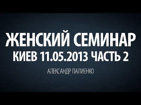 Женский семинар. Часть 2 (Киев 11.05.2013) Александр Палиенко. - YouTube