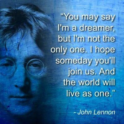You may say I'm a dreamer...BUT I'M NOT THE ONLY ONE