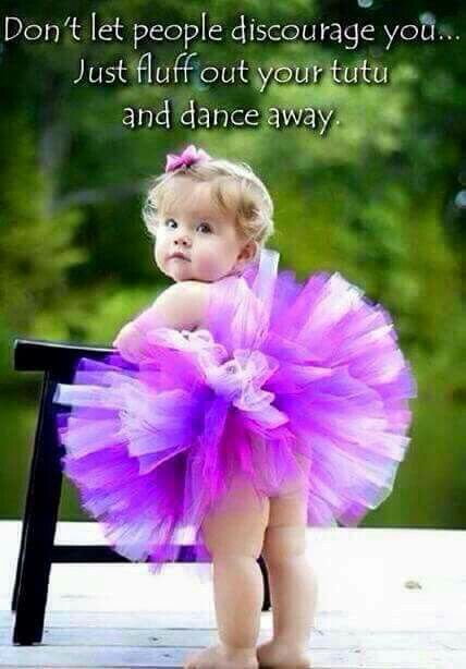 Don't let people discourage you - just fluff out your tutu and dance away!