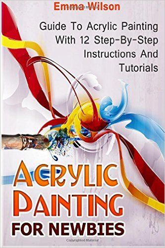 Acrylic Painting for Newbies: Guide To Acrylic Painting With 12 Step-By-Step Instructions And Tutorials (Acrylic Painting Books, acrylic painting techniques, acrylic painting for beginners): Amazon.co.uk: Emma Wilson: 9781517627928: Books                                                                                                                                                      More