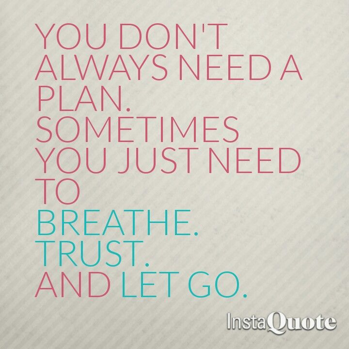 You don't always need a plan. Sometimes you just need to breathe, trust and let go.
