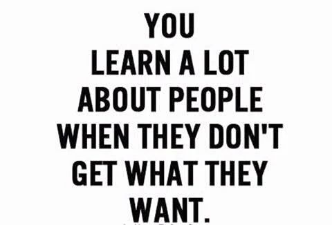 You learn a lot about people when they don't get what they want.....                                                                                                                                                                                 More