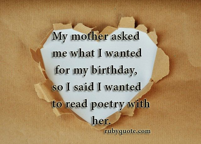 My mother asked me what I wanted for my birthday, so I said I wanted to read poetry with her.