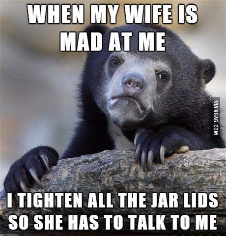It's the only way I can get my wife to talk to me after an argument