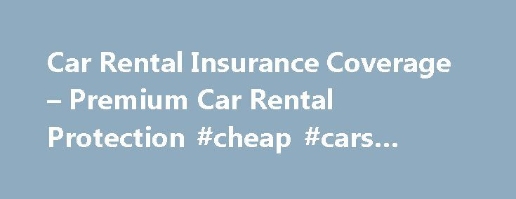 Car Rental Insurance Coverage – Premium Car Rental Protection #cheap #cars #under #1000 http://car.remmont.com/car-rental-insurance-coverage-premium-car-rental-protection-cheap-cars-under-1000/  #car insurance ireland # PREMIUM CAR RENTAL PROTECTION You can save on car rental coverage Purchase coverage starting with your next eligible rental 1. Coverage is for up to 30 consecutive days for Washington State Residents. In order to avoid overlapping benefits with Premium Car Rental Protection…