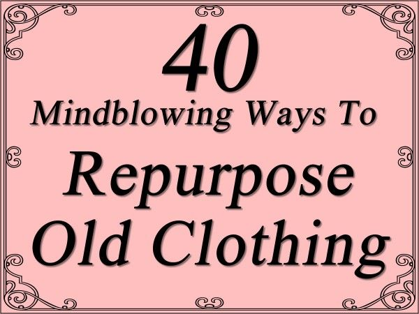 40 Mindblowing Ways To Repurpose Old Clothing  http://www.trendsandideas.com/40-mindblowing-ways-to-repurpose-old-clothing/