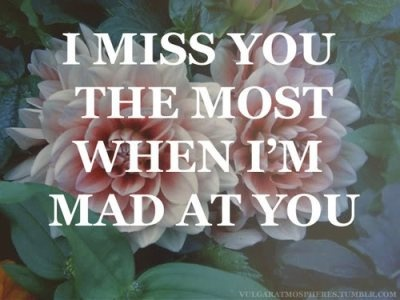 Unfortunately this is always true for girls they miss their boyfriend's when they are mad at them