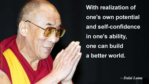 """With realization of one's own potential and self-confidence in one's ability, one can build a better world."" ~ Dalai Lama"