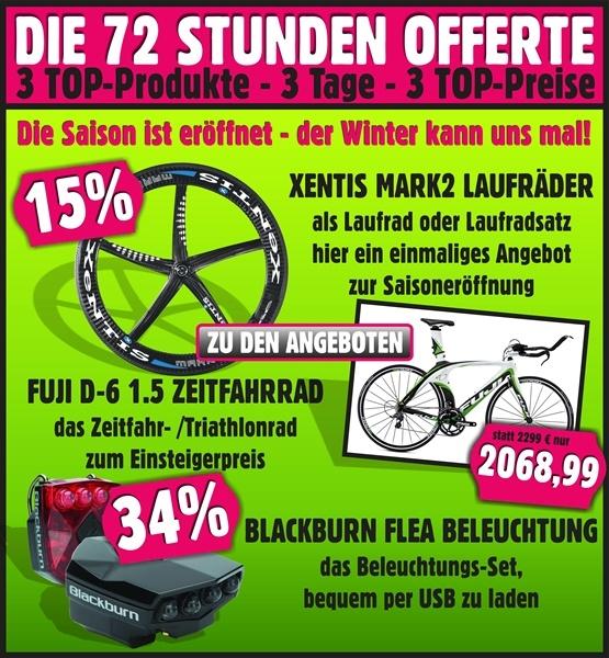 3 TOP-Produkte 3 Tage lang zu 3 TOP-Preisen!    Unsere 72 Stunden Offerte diesmal mit:  - XENTIS MARK2 Laufräder mit einmaligen 15% Rabatt zum Saisonstart  - FUJI D-6 1.5 Zeitfahr-/ Triathlon-Bikes zum Top-Preis  - BLACKBURN FLEA USB LED-Beleuchtuns-Set mit 34% Nachlass    Die Saison ist eröffnet, der Winter kann uns mal!    Hier geht es lang: http://www.tcc-sport.com/wisl_s-cms/282/Unsere_72_h_Offerte.html?agentur=72_Stunden_Offerte13.03.2013    Dein Team TCC-Sport