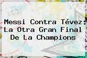 http://tecnoautos.com/wp-content/uploads/imagenes/tendencias/thumbs/messi-contra-tevez-la-otra-gran-final-de-la-champions.jpg Messi. Messi contra Tévez: la otra gran final de la Champions, Enlaces, Imágenes, Videos y Tweets - http://tecnoautos.com/actualidad/messi-messi-contra-tevez-la-otra-gran-final-de-la-champions/