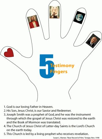 5 Testimony Fingers - I've done this a couple of times for Sharing Time - trace the child's hand and then they can add pictures. Originally explained in 1998 conference talk by Susan L. Warner, who was the 2nd counselor in the Primary General Presidency. There's a link to her talk here as well.