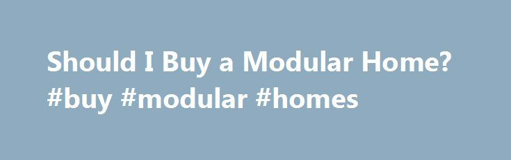 Should I Buy a Modular Home? #buy #modular #homes http://milwaukee.nef2.com/should-i-buy-a-modular-home-buy-modular-homes/  # Reasons to Consider a Modular Home Today's models are new and improved, making them an attractive option for many home buyers. In