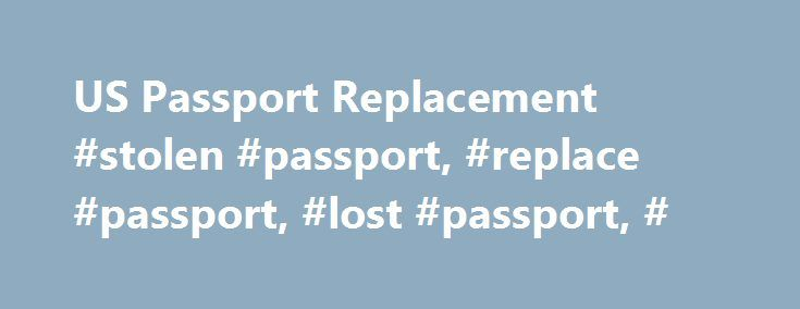 US Passport Replacement #stolen #passport, #replace #passport, #lost #passport, # http://utah.remmont.com/us-passport-replacement-stolen-passport-replace-passport-lost-passport/  # Replacing a Lost or Stolen Passport Lost or Stolen U.S. Passports If your U.S. passport has been lost or stolen, it is important that you report it to the United States Department of State as soon as you can. Just like a stolen driver's license or identification card, a stolen passport can be used to steal your…