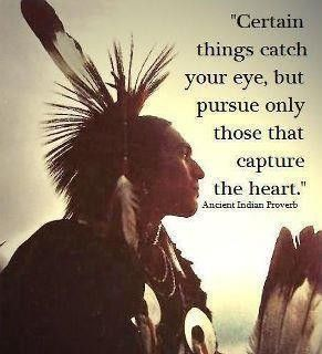 Certain things catch your eye, but pursue only those that capture the heart. - Native American proverb