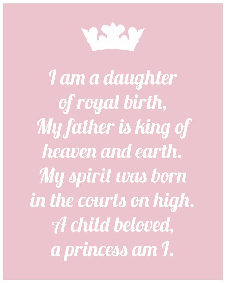I am a daughter of royal birth. My father is King of heaven & earth. My spirit was born in the courts on high. A child beloved, a princess am I. I want to put this up on my daughter's wall