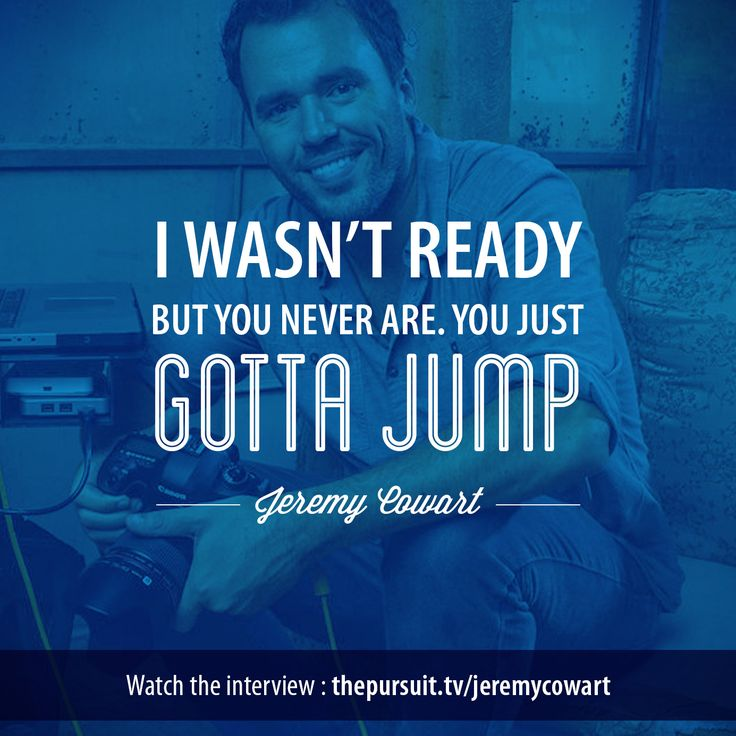 I wasn't ready, but you never are, you just gotta jump. -Jeremy Cowart