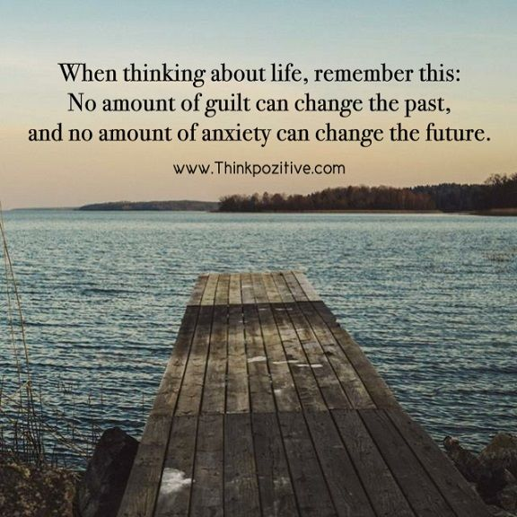 "Image result for ""When thinking about life remember this: no amount of guilt can solve the past and no amount of anxiety can change the future."""
