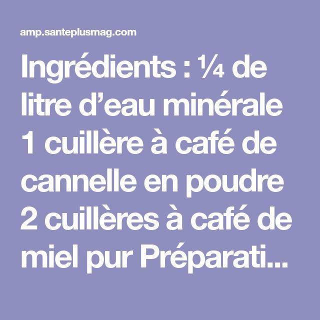 Ingrédients : ¼ de litre d'eau minérale 1 cuillère à café de cannelle en poudre 2 cuillères à café de miel pur Préparation: Vous aurez besoin de faire chauffer l'eau jusqu'à la tiédir. Ajoutez ensuite la cannelle en poudre. Vous devez impérativement laisser infuser jusqu'à ce que la boisson refroidisse pour pouvoir ajouter le miel, car la température élevée (plus de 40°C) pourrait supprimer les bienfaits des nutriments présents dans le miel. Cette boisson est à boire chaque soir avant de…