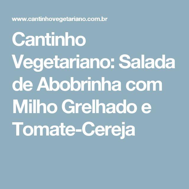 Cantinho Vegetariano: Salada de Abobrinha com Milho Grelhado e Tomate-Cereja