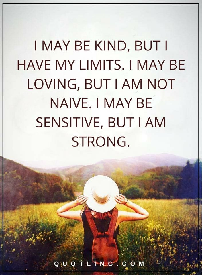 Quotes | I may be kind, but I have my limits. I may be loving, but I am not naive. I may be sensitive, but I am strong.