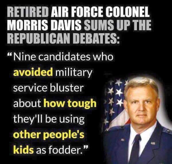 "Retired Air Force Colonel Morris Davis sums up the Republican debates: ""Nine candidates who avoided military service bluster about how tough they'll be using other people's kids as fodder."""