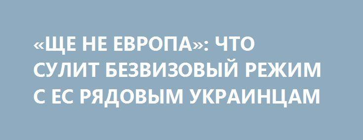 «ЩЕ НЕ ЕВРОПА»: ЧТО СУЛИТ БЕЗВИЗОВЫЙ РЕЖИМ С ЕС РЯДОВЫМ УКРАИНЦАМ http://rusdozor.ru/2017/03/01/shhe-ne-evropa-chto-sulit-bezvizovyj-rezhim-s-es-ryadovym-ukraincam/  Согласованное решение Европарламента и Совета ЕС об отмене виз для граждан Украины – шаг чисто политический, позитивных перемен от либерализации украинцы не почувствуют. Такое мнение высказал ФБА «Экономика сегодня» замдиректора Института стратегических исследований и прогнозов РУДН Никита Данюк.  «Отмена ...