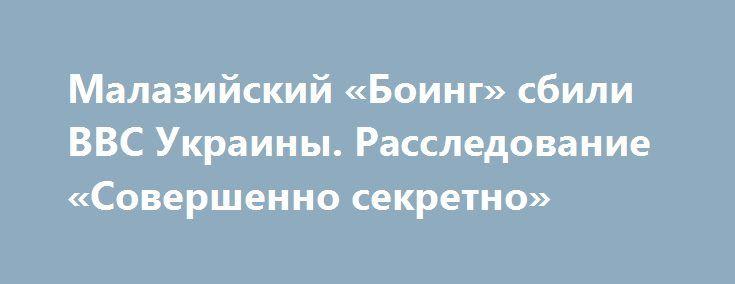 Малазийский «Боинг» сбили ВВС Украины. Расследование «Совершенно секретно» http://rusdozor.ru/2017/06/30/malazijskij-boing-sbili-vvs-ukrainy-rassledovanie-sovershenno-sekretno/  Такой вывод делает газета «Совершенно секретно» публикуя 3-ю часть расследования тайны гибели рейса MH17 в июле 2014 года. В двух первых частях, увидевших свет два месяца назад, газета опубликовала копии документов, которые свидетельствовали о том, что Украина «уничтожала улики массового ...