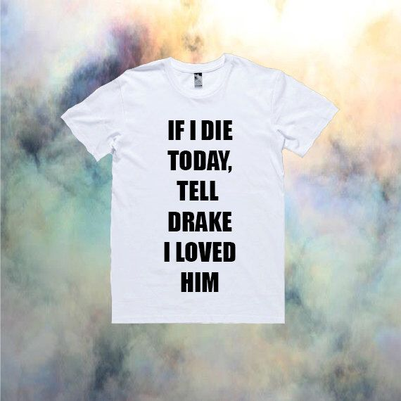 If I Die Today, Tell Drake I Loved Him T-Shirt | Drake Nicki Minaj YMCMB Ovo Kawaii Tumblr Cool The Weeknd *ON SALE* by shopalienz on Etsy https://www.etsy.com/listing/218964606/if-i-die-today-tell-drake-i-loved-him-t