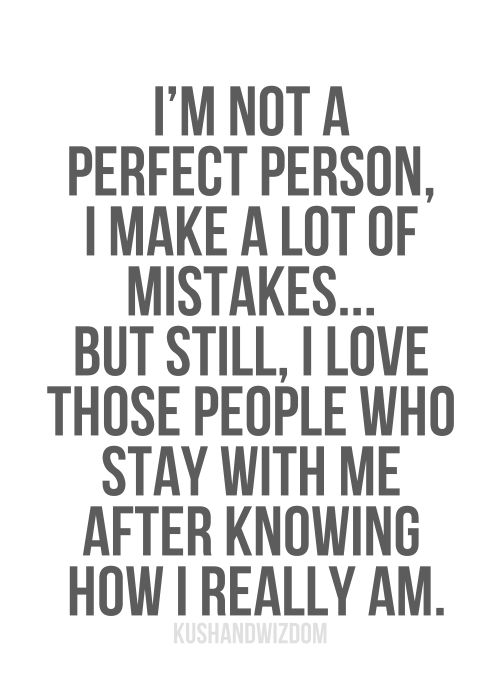 Im not a perfect person, I make a lot of mistakes...but still, I love those people who stay with me after knowing how I really am.
