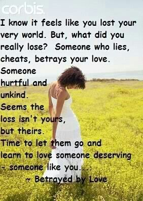 For all who have been betrayed by love.. This is one of the most inspiring truths, come to realize .. it really is their lose & they really didn't deserve someone like you nor your love!!! I am only coming to my realization now.. Why would i want to give my unconditional love to someone so hurtful & unkind as i had been doing for so long! He so doesn't deserve me nor my love.. I see now he's not worthy of it! Pity I had to be hurt so bad for so long by this narcissist!