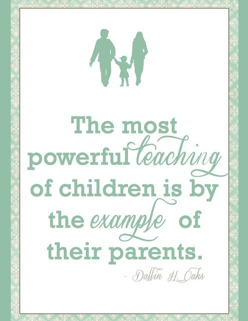 The most powerful teaching of children is by the example of their parents.  Dallin H. Oaks