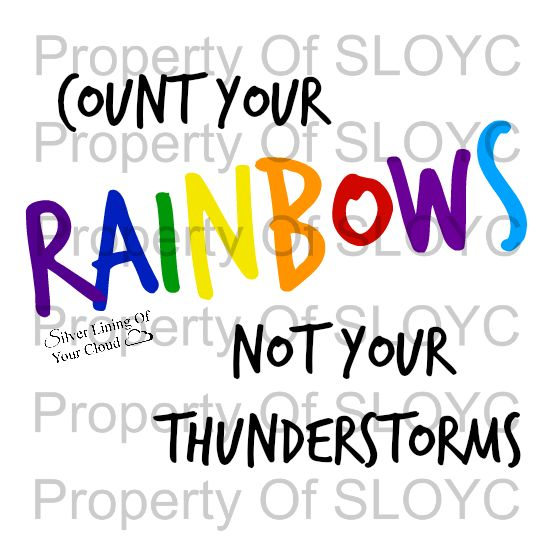 T-Shirt and Accessories with the inspirational saying of Count Your Rainbows Not Your Thunderstorms. http://silverliningofyourcloud.spreadshirt.co.uk/