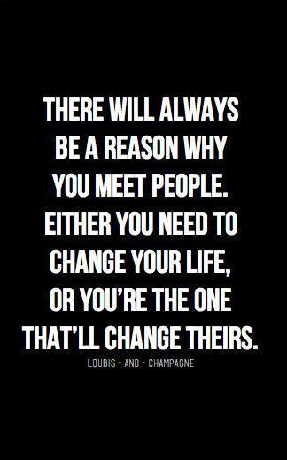 Inspirational Quotes // There will always be a reason why you meet people. Either you need to change your life, or you're the one that'll change theirs.