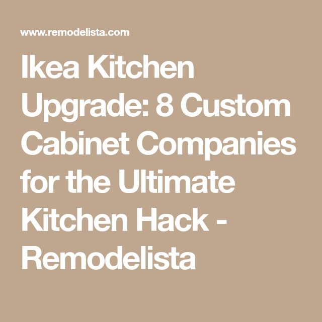 Ikea Kitchen Upgrade: 8 Custom Cabinet Companies for the Ultimate Kitchen Hack - Remodelista