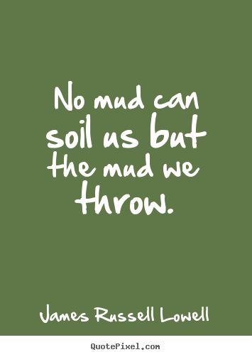 Life Quote   No Mud Can Soil Us But The Mud We Throw.