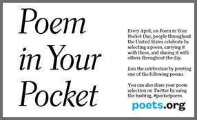 April 24 - a holiday started in New York, where everyone carries a copy of their favorite poem in their pocket all day and carries it with them.  A way to get the community and your students involved in celebrating poetry.