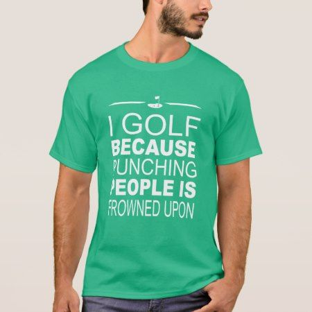 I Golf because punching people is frowned upon T-Shirt - click/tap to personalize and buy