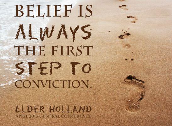 Belief is always the first step to conviction. -Elder Holland #LDSconf