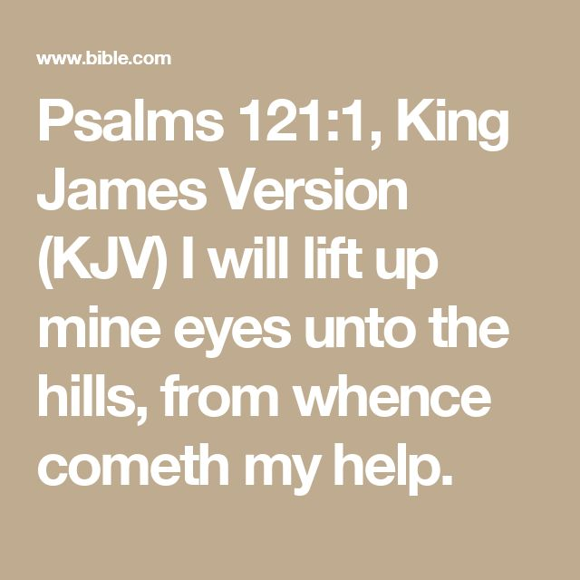 Psalms 121:1, King James Version (KJV) I will lift up mine eyes unto the hills, from whence cometh my help.