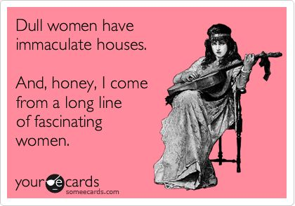 """""""Dull women have immaculate houses. And, honey, I come from a long line of fascinating women."""""""