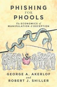Phishing for Phools: The Economics of Manipulation and Deception by George A. Akerlof, Robert J. Shiller | | 9780691168319 | Hardcover | Barnes & Noble