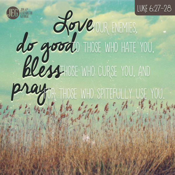 Luke 6:27-28...Are you doing kind deeds for those who have harmed you or let you down? Are you speaking kind words to and about those who have slandered or verbally attacked you? Are you praying for those who have hurt or disappointed you? Look to God for His most able and gracious help, and then do what He says you must to love your enemies.