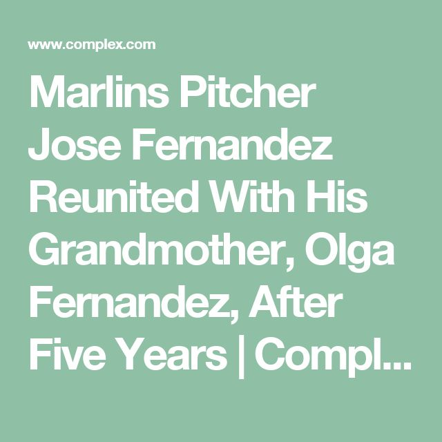Marlins Pitcher Jose Fernandez Reunited With His Grandmother, Olga Fernandez, After Five Years | Complex