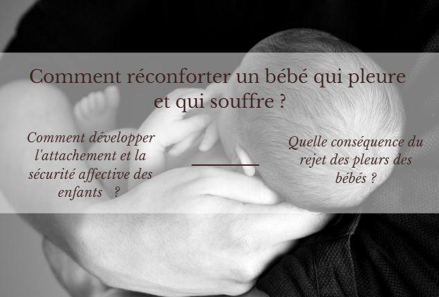 Comment réconforter un bébé qui pleure et qui souffre ? Comment développer l'attachement et la sécurité affective des enfants ? Quelle conséquence du rejet des pleurs des bébés ?