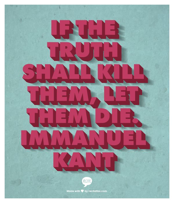 If the truth shall kill them, let them die. - Immanuel Kant #quotes
