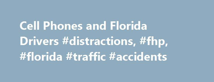 Cell Phones and Florida Drivers #distractions, #fhp, #florida #traffic #accidents http://anaheim.remmont.com/cell-phones-and-florida-drivers-distractions-fhp-florida-traffic-accidents/  Tips From the Florida Highway Patrol Florida Drivers Distracted Traffic Tickets and Cell Phones Driving and talking on a cell phone is perfectly legal in Florida. But should you do it? We've all seen drivers with cell phones glued to their ears changing lanes too close to you, rolling through stop signs, or…